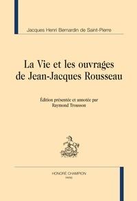 Bernardin de Saint-Pierre - La vie et les ouvrages de Jean-Jacques Rousseau.