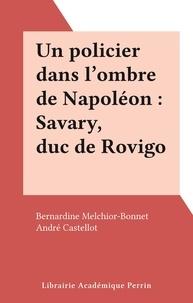 Bernardine Melchior-Bonnet et André Castellot - Un policier dans l'ombre de Napoléon : Savary, duc de Rovigo.