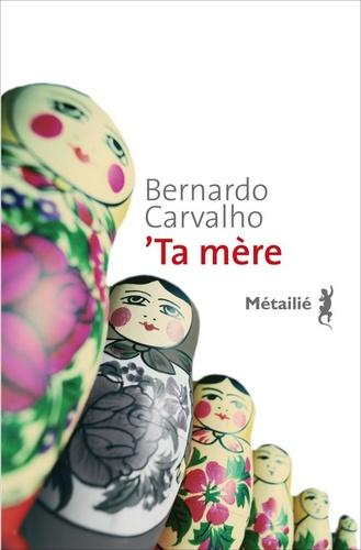 Bernardo Carvalho - 'Ta mère.
