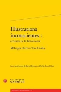 Bernd Renner et Phillip John Usher - Illustrations inconscientes : écritures de la Renaissance - Mélanges offerts à Tom Conley.
