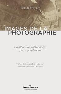 Bernd Stiegler - Images de la photographie - Un album de métaphores photographiques.