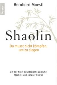 Bernhard Moestl - Shaolin - Du musst nicht kämpfen, um zu siegen.