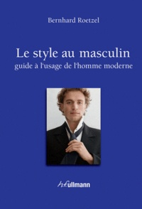 Bernhard Roetzel - Le style au masculin - Guide à l'usage de l'homme moderne.