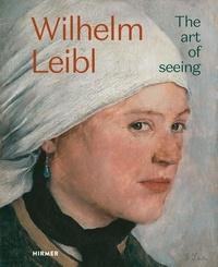 Téléchargez des livres gratuits pdf en ligne Wilhelm Leibl  - The Art of Seeing