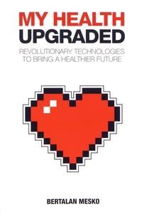 Bertalan Mesko - My Health Upgraded - Revolutionary Technologies to Bring a Healthier Future.