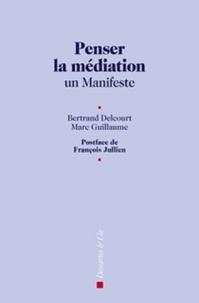 Bertand Delcourt et Marc Guillaume - Penser la médiation - Un manifeste.