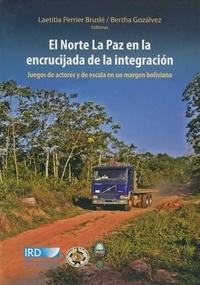 Bertha Gosalvez et Laetitia Perrier Bruslé - El norte la Paz en la encrucijada de la integracion - Juegos de actores y de escala en un margen boliviano.