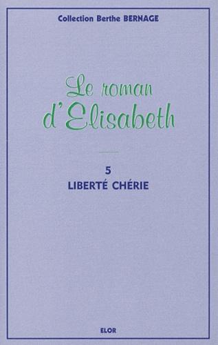 Berthe Bernage - Le roman d'Elisabeth Tome 5 : Liberté chérie.