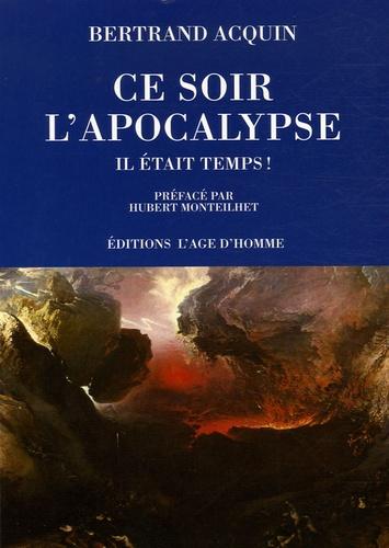 Bertrand Acquin - Ce soir l'apocalypse... Il était temps ! - Considérations parfaitement incorrectes sur un événement pourtant annoncé qui ne saurait tarder à nous surprendre.