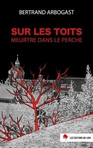 Bertrand Arbogast - Sur les toits - Meurtre dans le Perche.