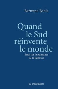 Bertrand Badie - Quand le Sud réinvente le monde - Essai sur la puissance de la faiblesse.