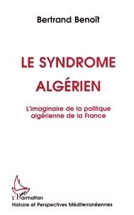 Bertrand Benoît - Le syndrome algérien - L'imaginaire de la politique algérienne de la France.
