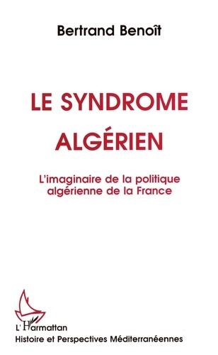 Le syndrome algérien. L'imaginaire de la politique algérienne de la France