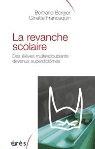 Bertrand Bergier et Ginette Francequin - La revanche scolaire - Des élèves multiredoublants devenus superdiplômés.