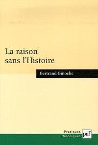 Bertrand Binoche - La raison sans l'Histoire - Echantillons pour une histoire comparée des philosophies de l'Histoire.
