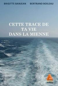 Bertrand Boileau et Brigitte Banjean - Cette trace de ta vie dans la mienne.