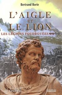 Bertrand Borie - L'aigle et le lion Tome 2 : Les Légions foudroyées.