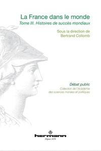 Bertrand Collomb - La France dans le monde - Volume 3, Histoires de succès mondiaux.