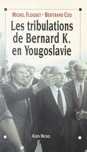 Bertrand Coq et Michel Floquet - Les tribulations de Bernard K. en Yougoslavie - Ou L'imposture humanitaire.