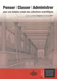 Bertrand Daugeron et Armelle Le Goff - Penser, classer, administrer - Pour une histoire croisée des collections scientifiques.