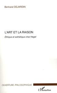Bertrand Dejardin - L'art et la raison - Ethique et esthétique chez Hegel.