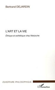 Bertrand Dejardin - L'art et la vie - Ethique et esthétique chez Nietzsche.