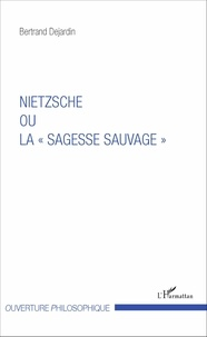 "Bertrand Dejardin - Nietzsche ou la ""sagesse sauvage""."