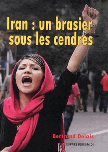 Bertrand Delais - Iran : un brasier sous les cendres.
