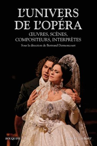 L'univers de l'opéra. Oeuvres, scènes, compositeurs, interprètes