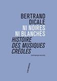 Bertrand Dicale - Ni noires ni blanches - Histoire des musiques créoles.