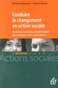 Bertrand Dubreuil et Roland Janvier - Conduire le changement en action sociale - Mutations sociétales, transformation des pratiques et des organisations.