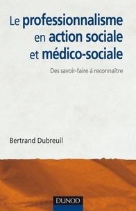 Bertrand Dubreuil - Le professionnalisme en action sociale et médico-sociale - Des savoir-faire à reconnaître et affirmer.