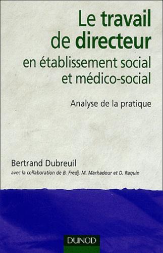 Bertrand Dubreuil - Le travail de directeur en établissement social et médico-social - Analyse de la pratique.