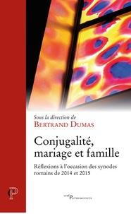 Bertrand Dumas - Conjugalité, mariage et famille - Réflexions à l'occasion des synodes romains de 2014 et 2015.
