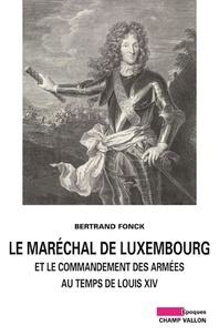 Bertrand Fonck - Le maréchal de Luxembourg et le commandant des armées sous Louis XIV.