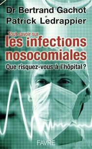 Bertrand Gachot et Patrick Ledrappier - Tout savoir sur les infections nosocomiales - Que risquez-vous à l'hôpital ?.