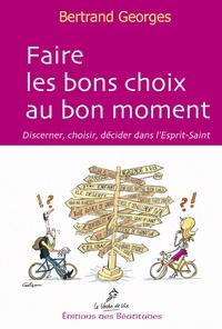 Bertrand Georges - Faire les bons choix au bon moment - Discerner, choisir, décider dans l'Esprit Saint.