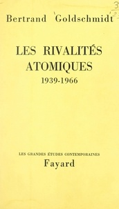 Bertrand Goldschmidt - Les rivalités atomiques, 1939-1966.