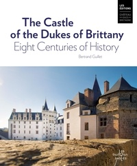 Bertrand Guillet - The Castle of the Dukes of Brittany - Eight Centuries of History.