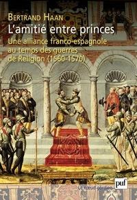 Bertrand Haan - L'amitié entre princes. Alliance franco-espagne au temps guerres religieuses (1560-1570).