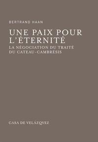 Bertrand Haan - Une paix pour l'éternité - La négociation du traité du Cateau-Cambrésis.