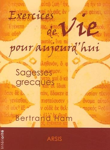 Bertrand Ham - Exercices de vie pour aujourd'hui - Sagesses grecques.