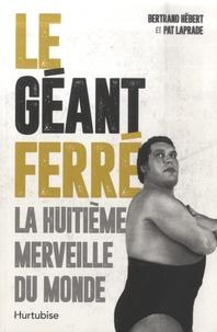 Bertrand Hébert et Pat Laprade - Le Géant Ferré - La huitième merveille du monde.