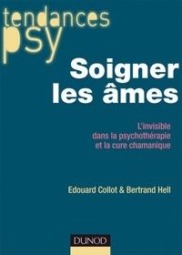 Bertrand Hell et Edouard Collot - Soigner les âmes - L'invisible dans la psychothérapie et la cure chamanique.