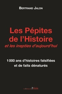 Bertrand Jalon - Les pépites de l'histoire et les inepties d'aujourd'hui - 1000 ans d'histoires falsifiées et de faits dénaturés.