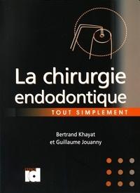 Bertrand Khayat et Guillaume Jouanny - La chirurgie endodontique tout simplement.