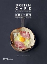 Bertrand Larcher - Breizh Café - 60 recettes autour des produits du terroir breton.