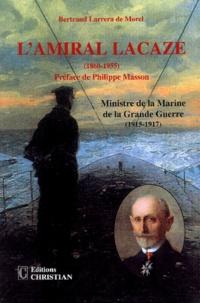 Bertrand Larrera de Morel - L'amiral Lacaze - Ministre de la Marine de la Grande Guerre (1915-1917).
