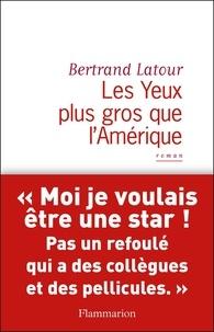 Bertrand Latour - Les Yeux plus gros que l'Amérique.