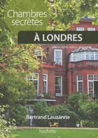 Bertrand Lauzanne - Chambres secrètes à Londres - 100 B&B et petits hôtels de charme.